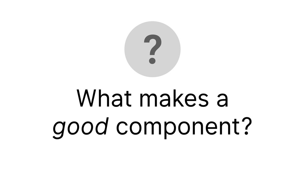 ? What makes a good component?