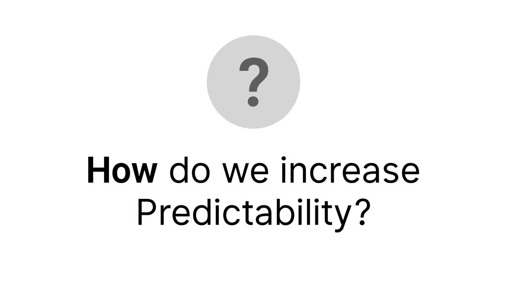 ? How do we increase Predictability?