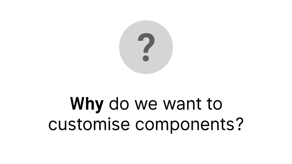 ? Why do we want to customise components?