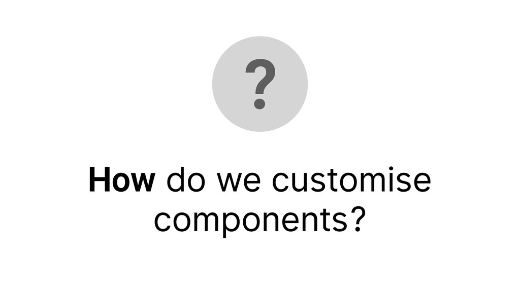 ? How do we customise components?
