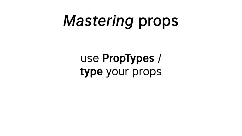 Mastering props use PropTypes / type your props