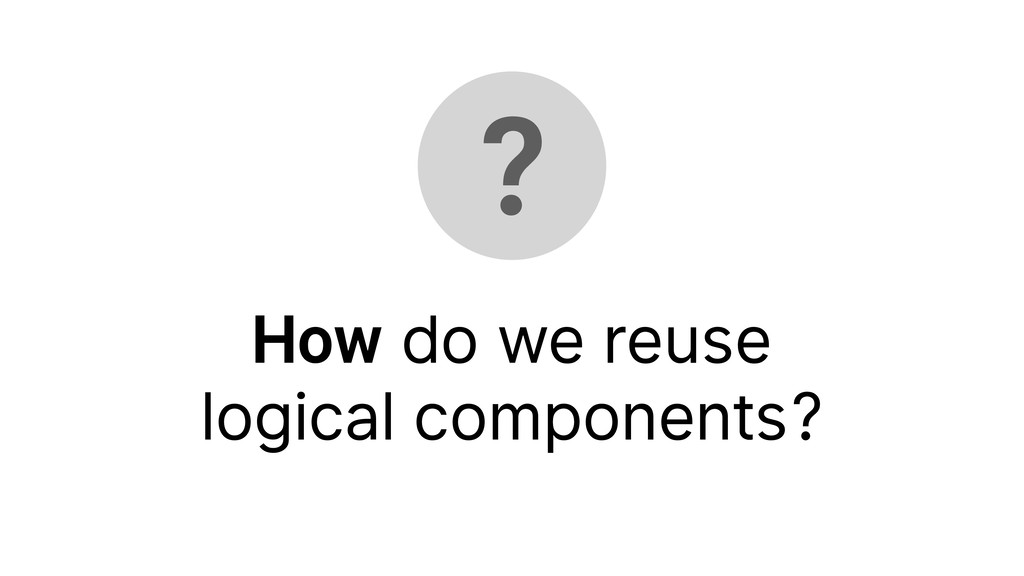 ? How do we reuse logical components?