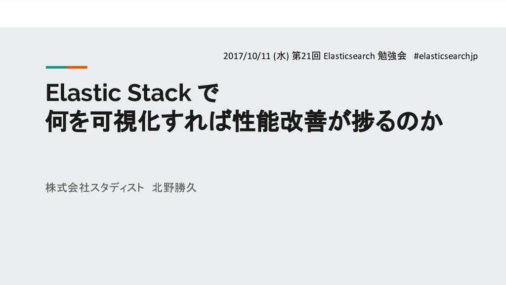 Elastic Stack で 何を可視化すれば性能改善が捗るのか 株式会社スタディスト 北野...