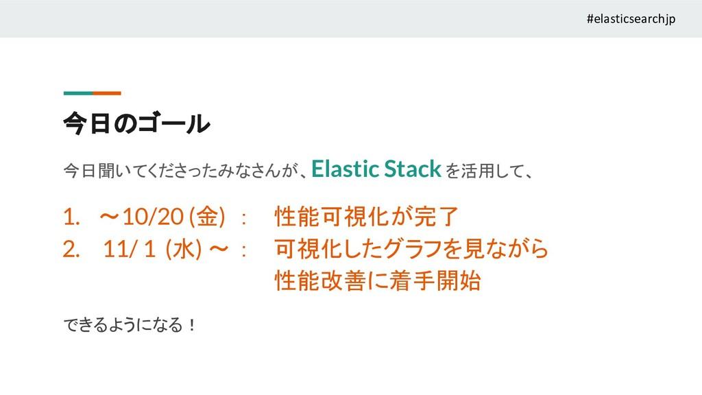 今日のゴール 今日聞いてくださったみなさんが、Elastic Stack を活用して、 1. ...