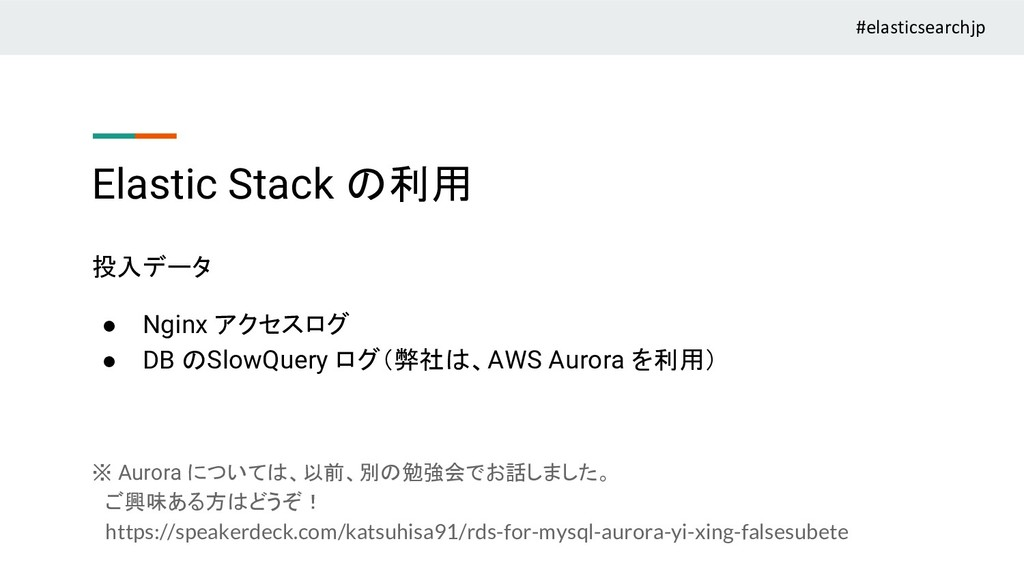 Elastic Stack の利用 投入データ ● Nginx アクセスログ ● DB のSl...
