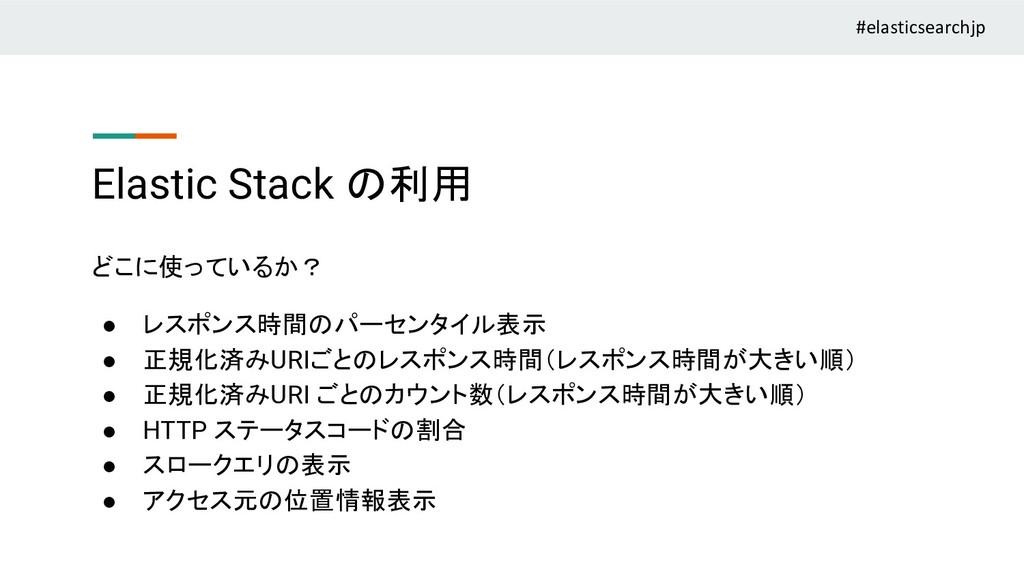 Elastic Stack の利用 どこに使っているか? ● レスポンス時間のパーセンタイル表...