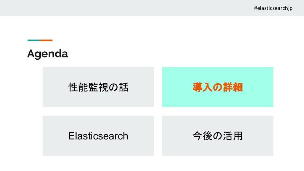 Agenda 性能監視の話 Elasticsearch 導入の詳細 今後の活用 #elasti...