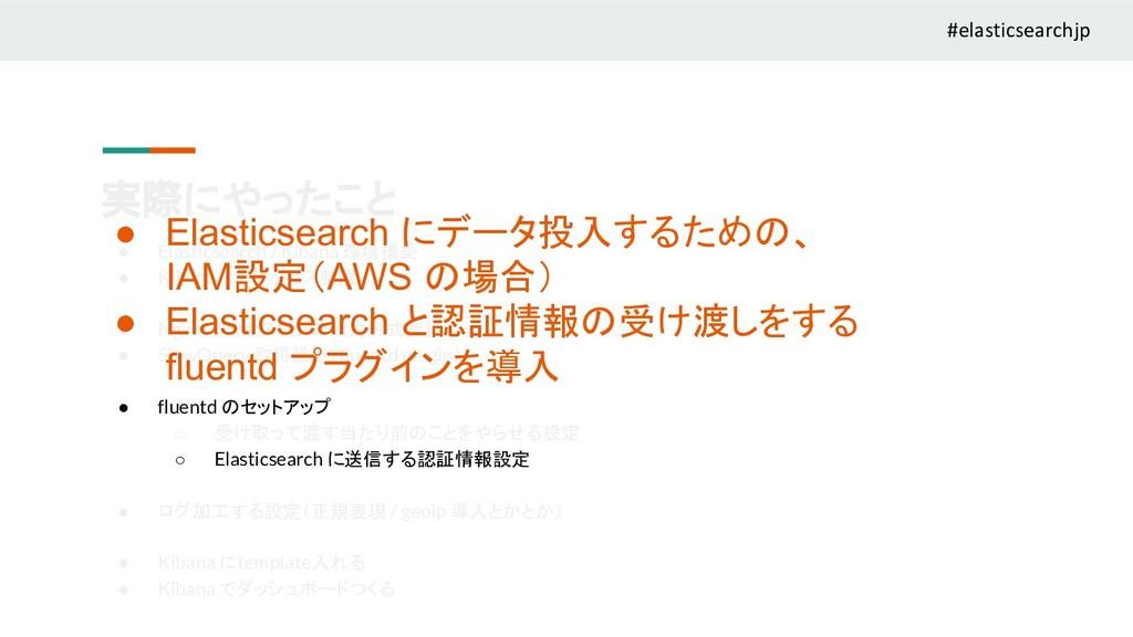 実際にやったこと ● Elasticsearch / Kibana 環境構築 ● Kibana...