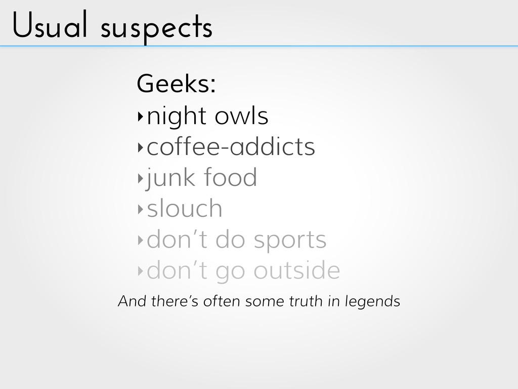 Usual suspects Geeks: ‣night owls ‣coffee-addic...