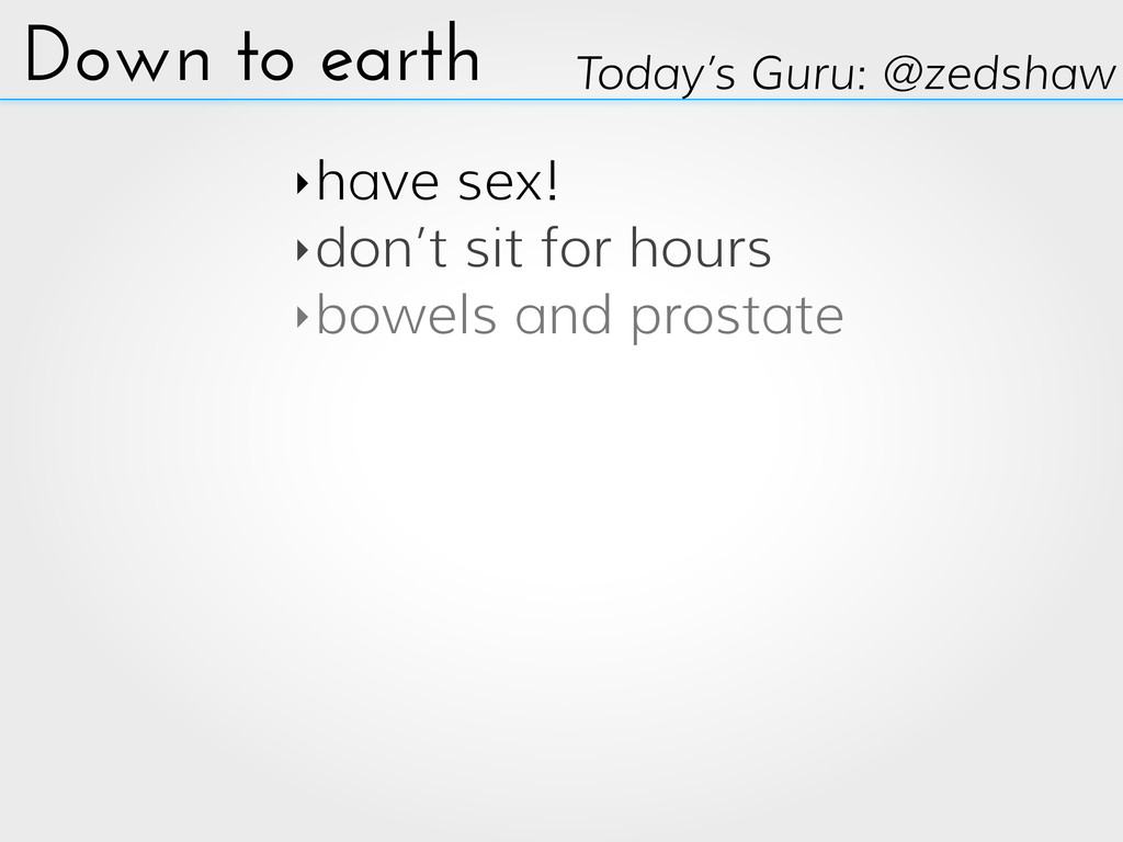 Down to earth ‣have sex! ‣don't sit for hours ‣...