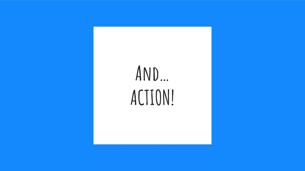 And… ACTION!
