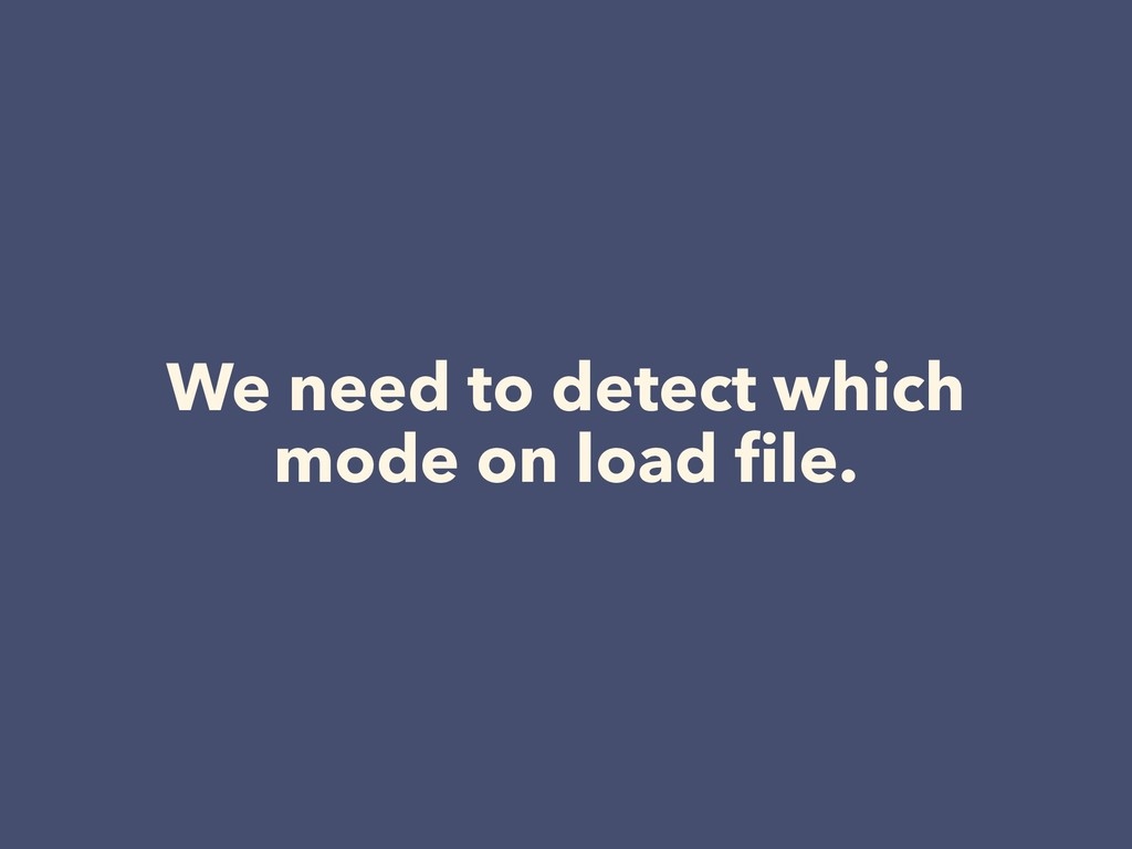 We need to detect which mode on load file.