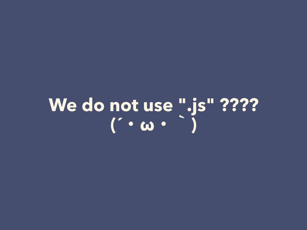 """We do not use """".js"""" ???? (´ɾωɾʆ)"""