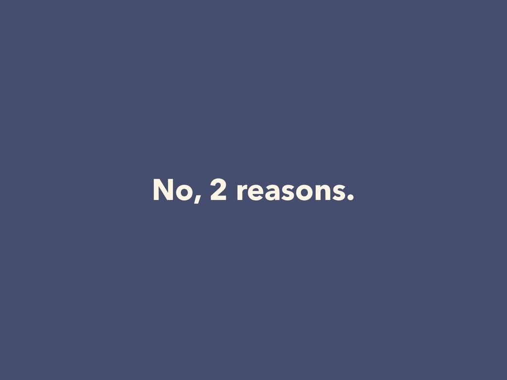 No, 2 reasons.