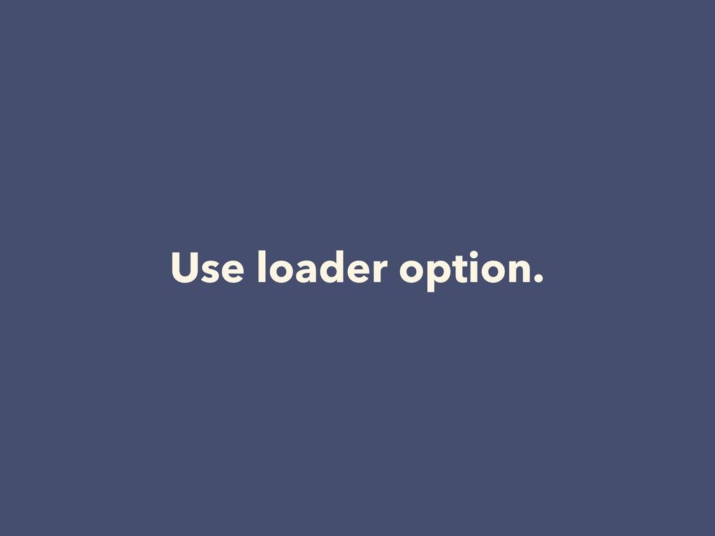 Use loader option.