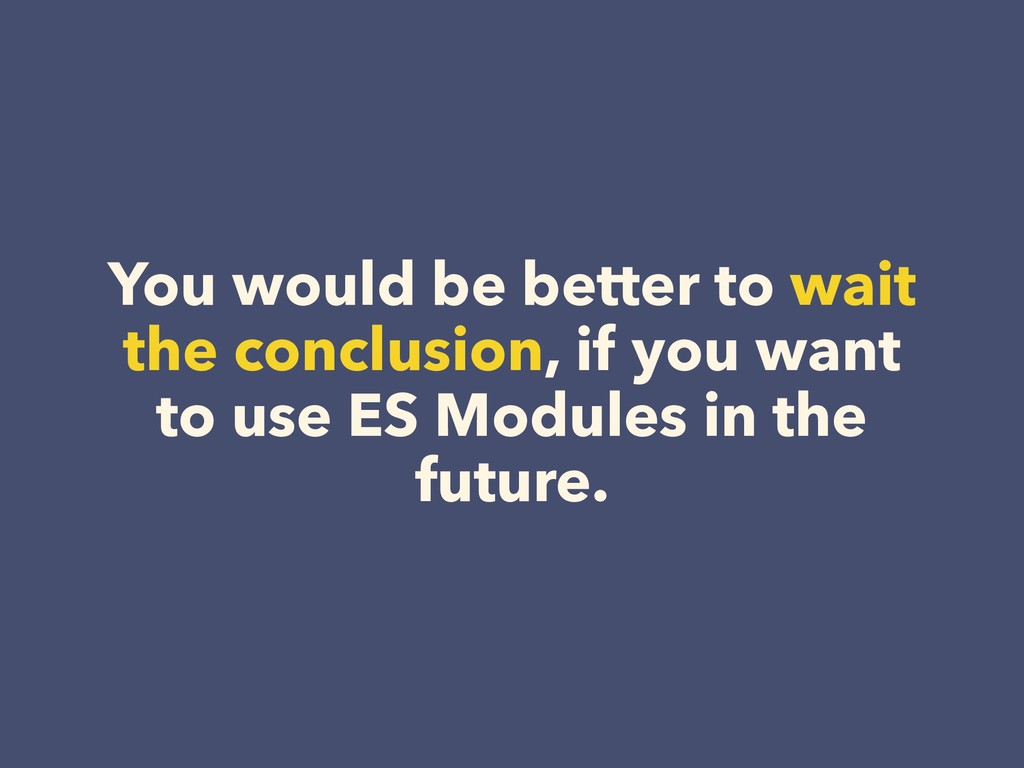 You would be better to wait the conclusion, if ...
