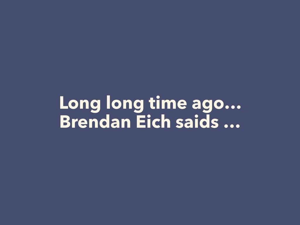 Long long time ago… Brendan Eich saids …