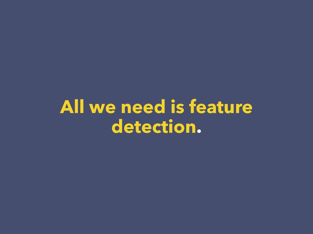 All we need is feature detection.