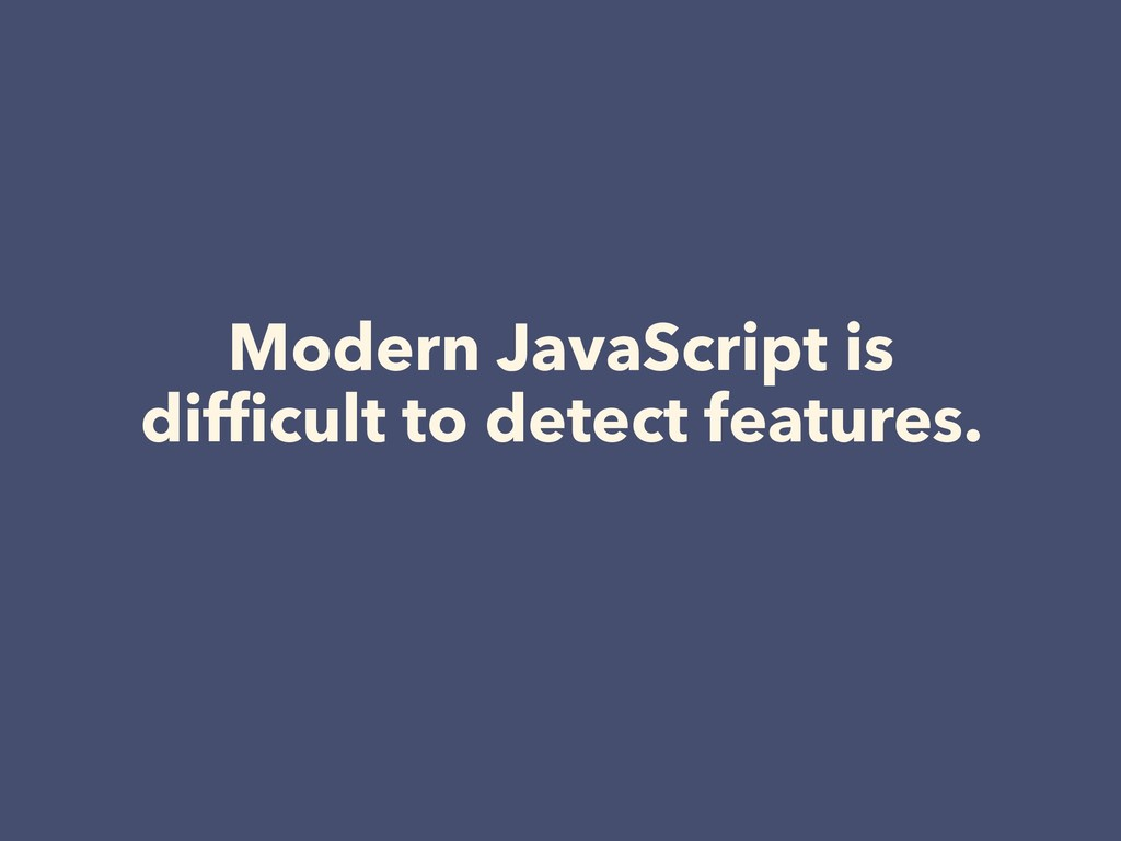 Modern JavaScript is difficult to detect feature...