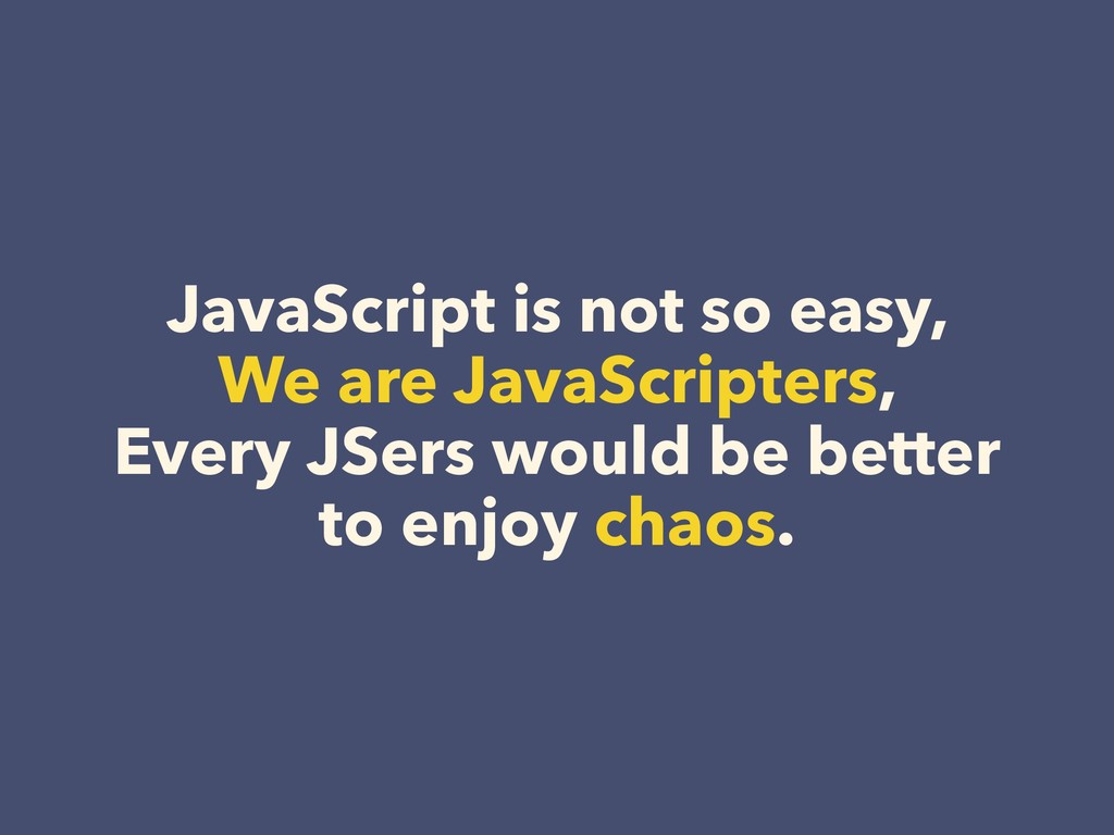 JavaScript is not so easy, We are JavaScripters...