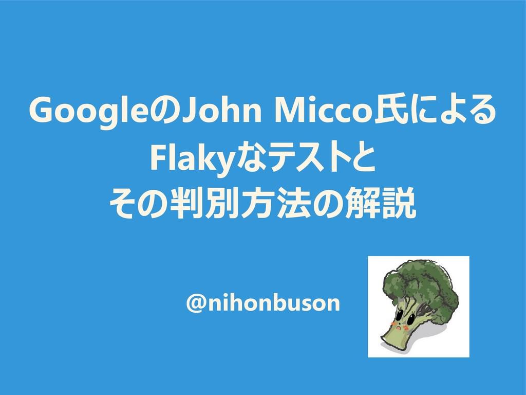 GoogleのJohn Micco氏による Flakyなテストと その判別方法の解説 @nih...