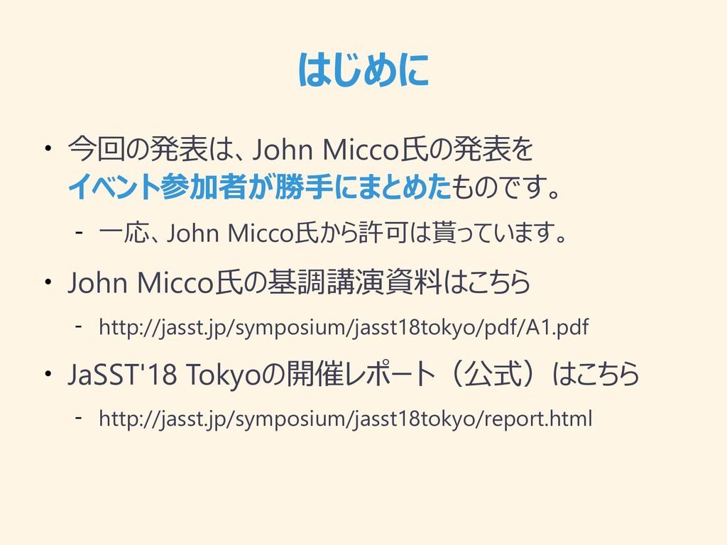 はじめに ● 今回の発表は、John Micco氏の発表を イベント参加者が勝手にまとめたもの...