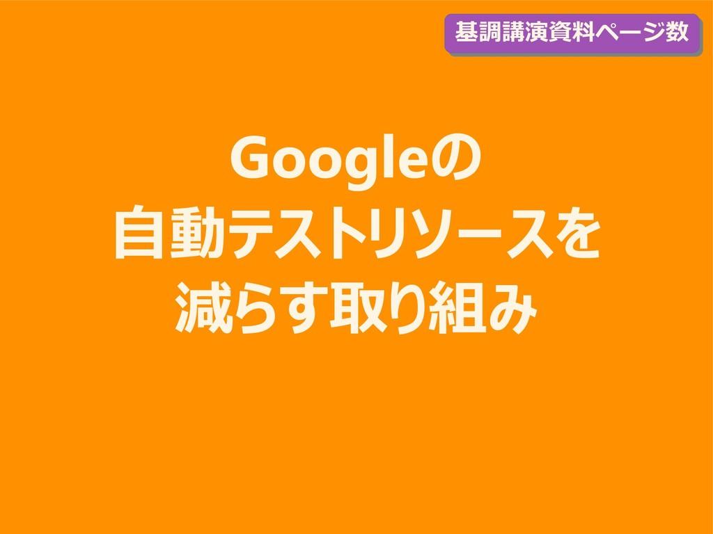 Googleの 自動テストリソースを 減らす取り組み 基調講演資料ページ数 基調講演資料ページ数