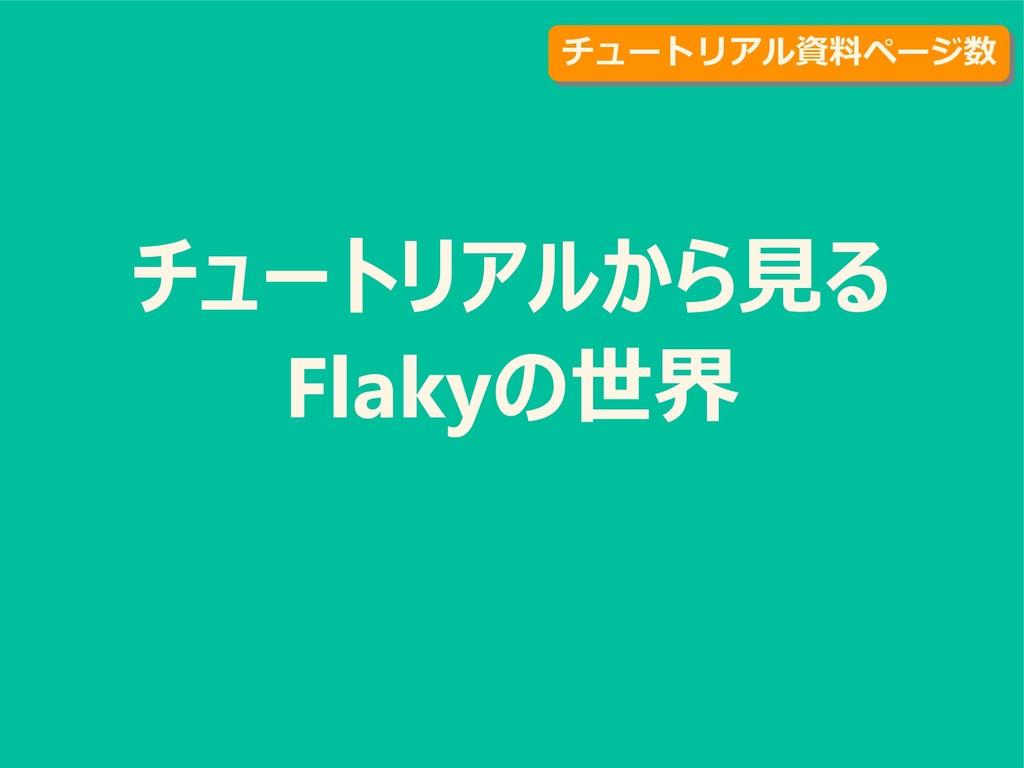 チュートリアルから見る Flakyの世界 チュートリアル資料ページ数 チュートリアル資料ページ数