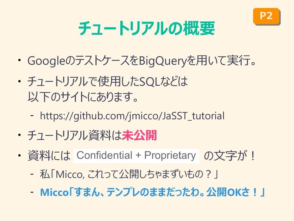 チュートリアルの概要 ● GoogleのテストケースをBigQueryを用いて実行。 ● チュ...