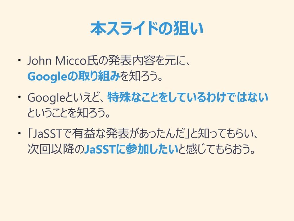 本スライドの狙い ● John Micco氏の発表内容を元に、 Googleの取り組みを知ろう...