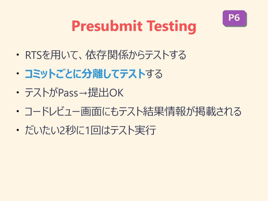 Presubmit Testing ● RTSを用いて、依存関係からテストする ● コミットご...