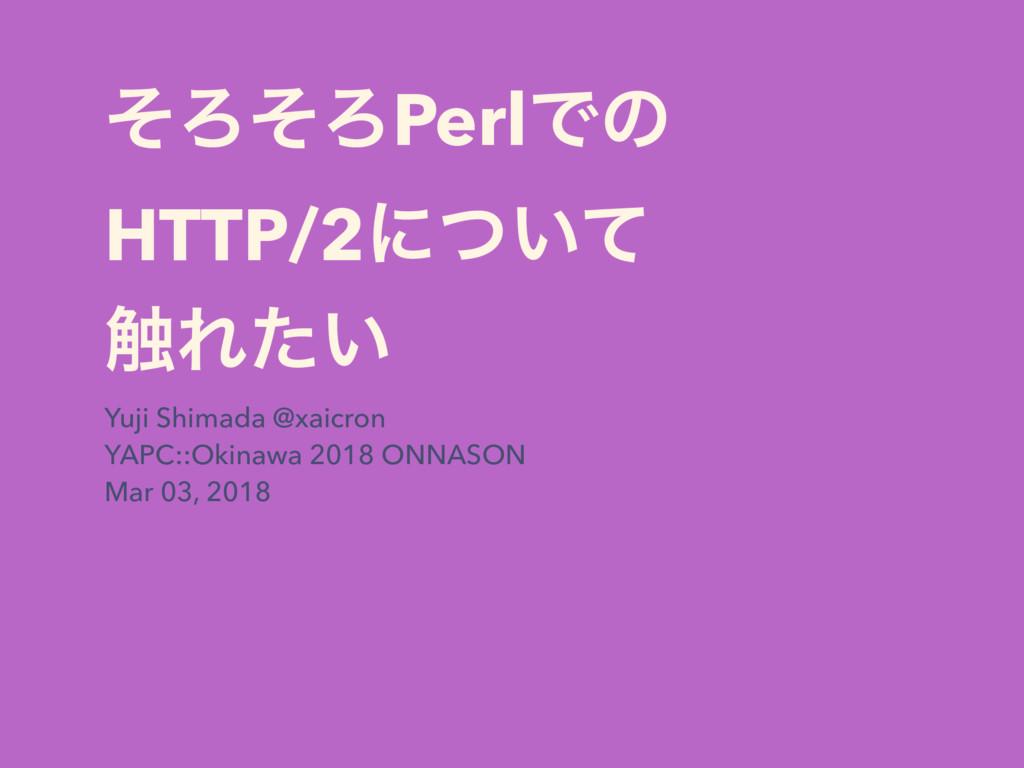 ͦΖͦΖPerlͰͷ HTTP/2ʹ͍ͭͯ ৮Ε͍ͨ Yuji Shimada @xaicro...