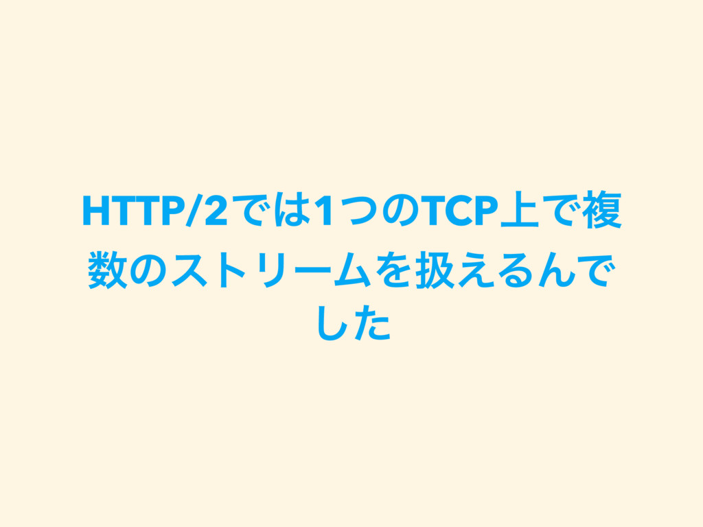 HTTP/2Ͱ1ͭͷTCP্Ͱෳ ͷετϦʔϜΛѻ͑ΔΜͰ ͨ͠