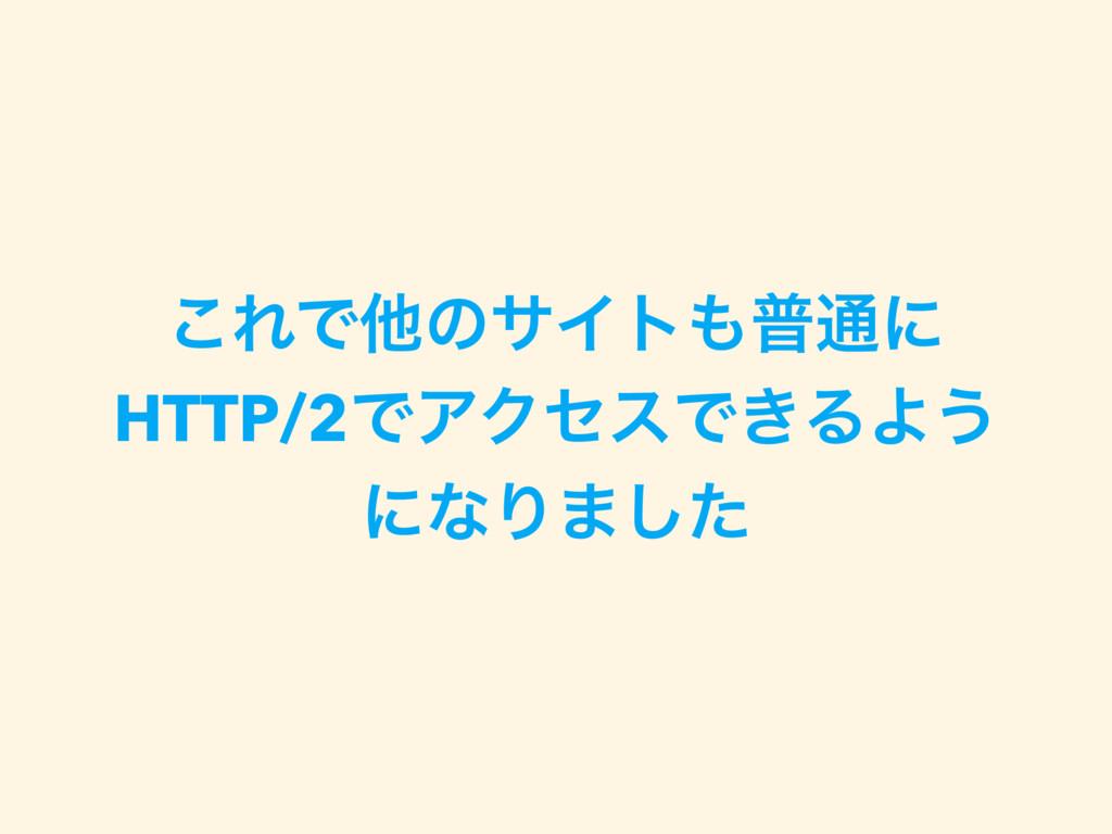 ͜ΕͰଞͷαΠτී௨ʹ HTTP/2ͰΞΫηεͰ͖ΔΑ͏ ʹͳΓ·ͨ͠