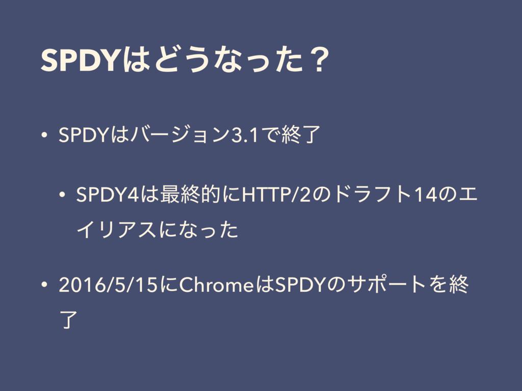 SPDYͲ͏ͳͬͨʁ • SPDYόʔδϣϯ3.1Ͱऴྃ • SPDY4࠷ऴతʹHTTP...