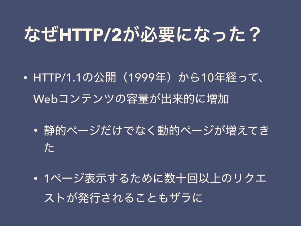 ͳͥHTTP/2͕ඞཁʹͳͬͨʁ • HTTP/1.1ͷެ։ʢ1999ʣ͔Β10ܦͬͯɺ ...