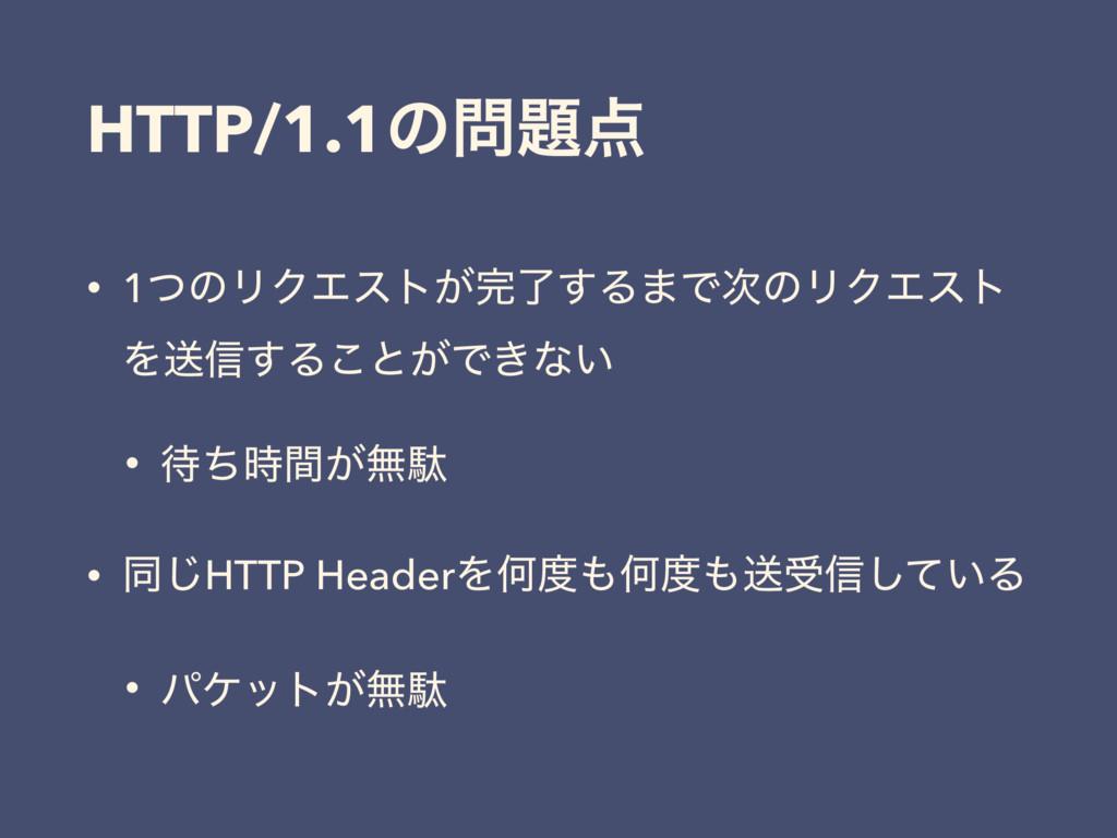 HTTP/1.1ͷ • 1ͭͷϦΫΤετ͕ྃ͢Δ·ͰͷϦΫΤετ Λૹ৴͢Δ͜ͱ͕Ͱ...