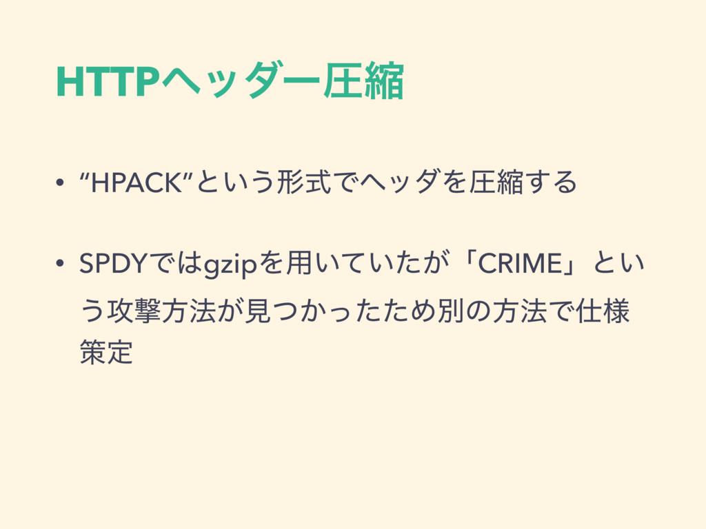 "HTTPϔομʔѹॖ • ""HPACK""ͱ͍͏ܗࣜͰϔομΛѹॖ͢Δ • SPDYͰgzip..."
