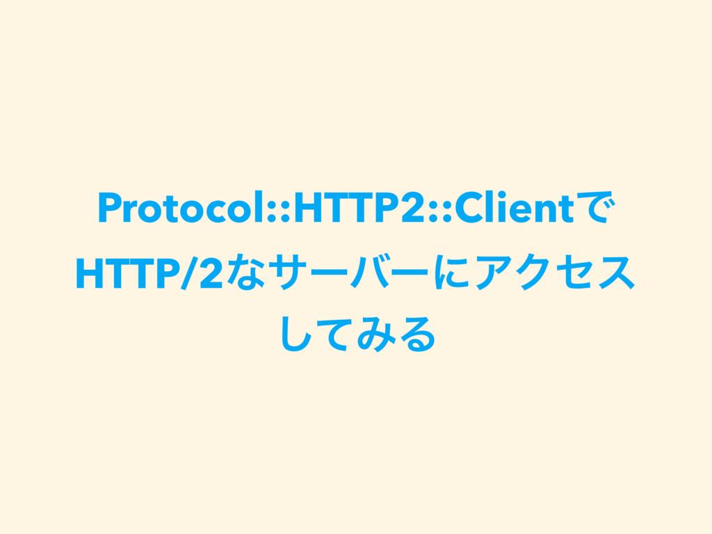 Protocol::HTTP2::ClientͰ HTTP/2ͳαʔόʔʹΞΫηε ͯ͠ΈΔ