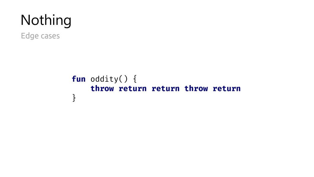 Nothing Edge cases fun oddity() { throw return ...