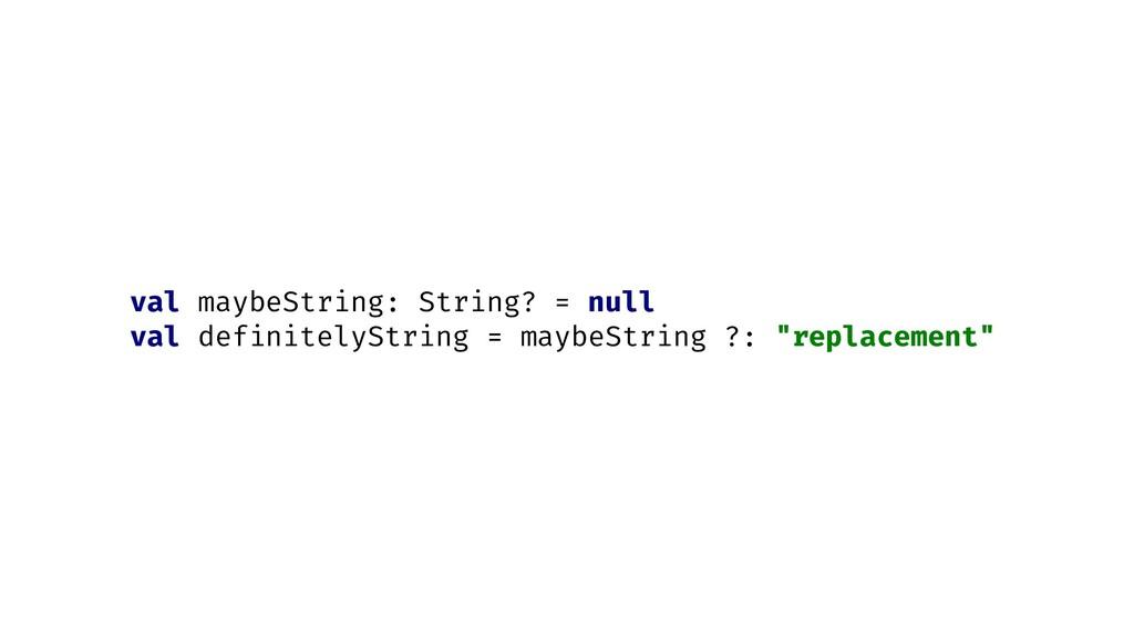 val maybeString: String? = null val definitelyS...