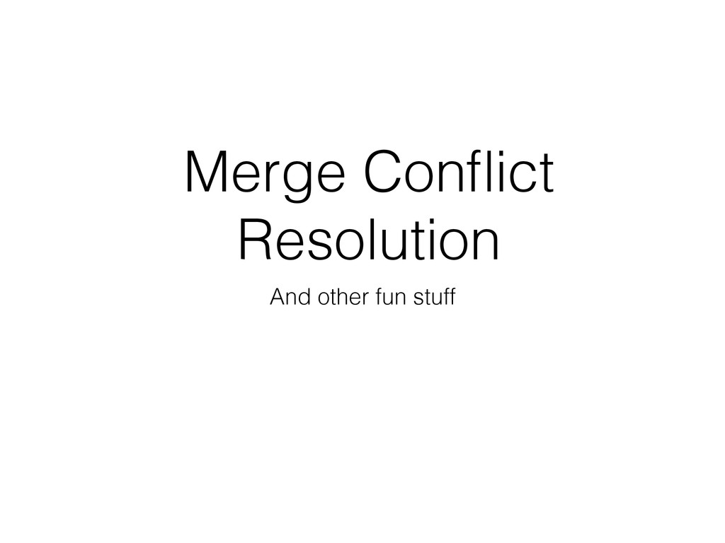 Merge Conflict Resolution And other fun stuff