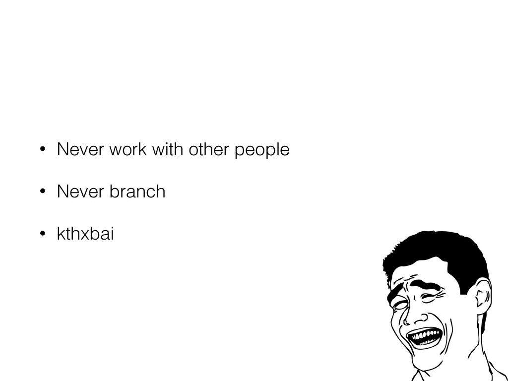 • Never work with other people • Never branch •...