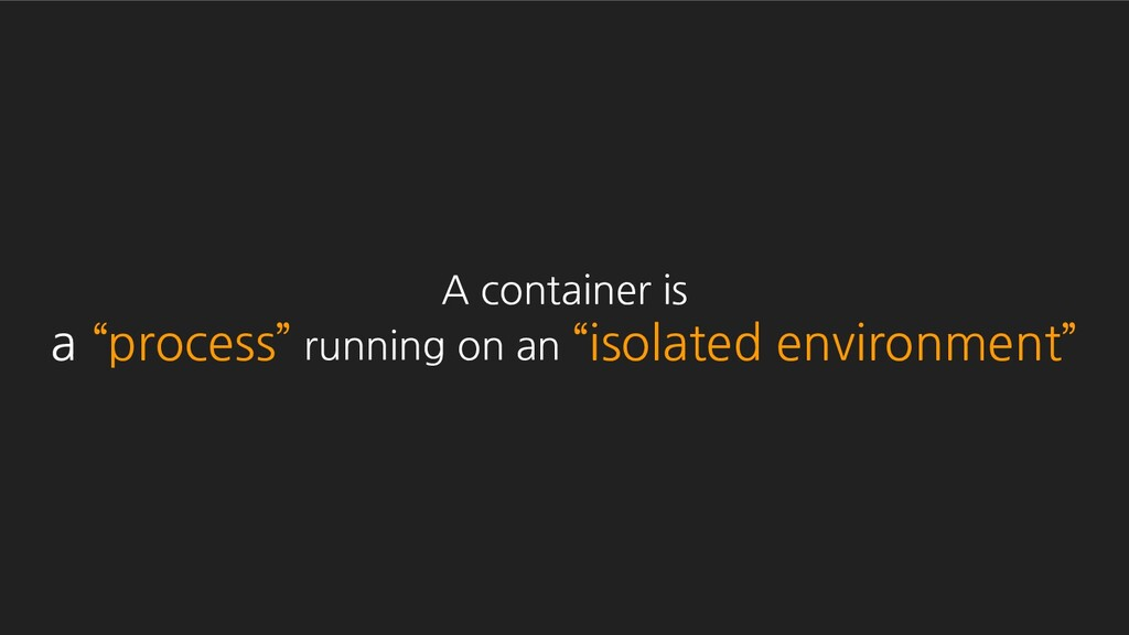 """A container is a """"process"""" running on an """"isola..."""