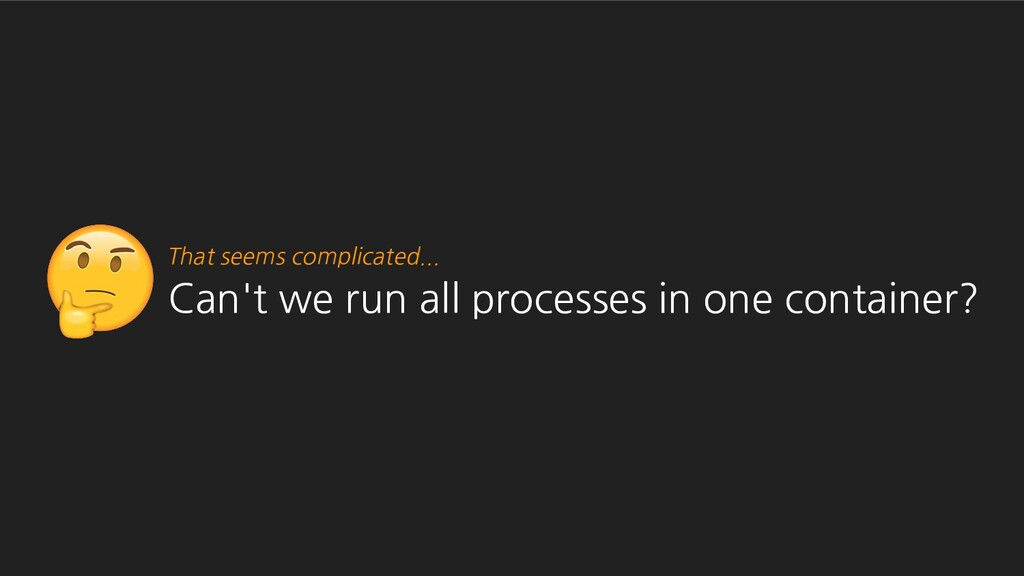 Can't we run all processes in one container? Th...