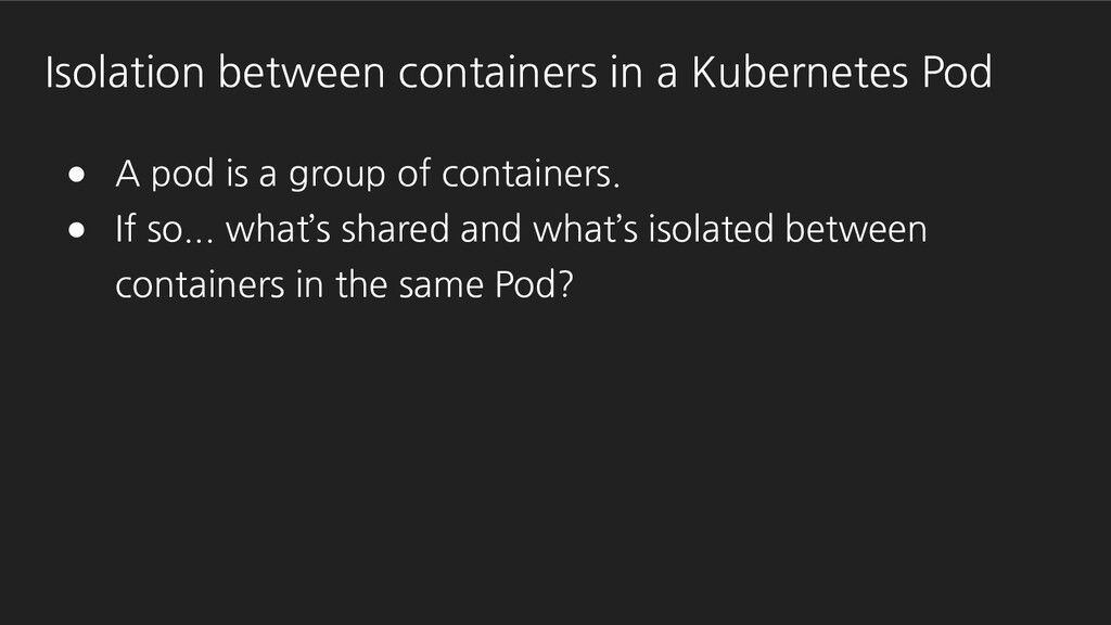 ● A pod is a group of containers. ● If so... wh...