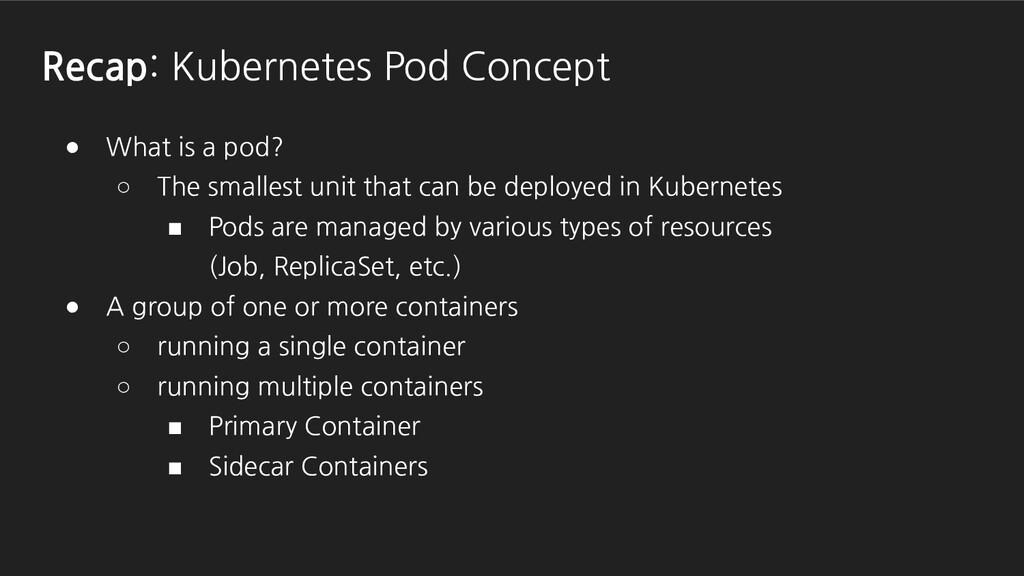 Recap: Kubernetes Pod Concept ● What is a pod? ...