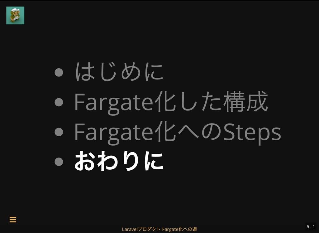 はじめに Fargate 化した構成 Fargate 化へのSteps おわりに 5 . 1 ...