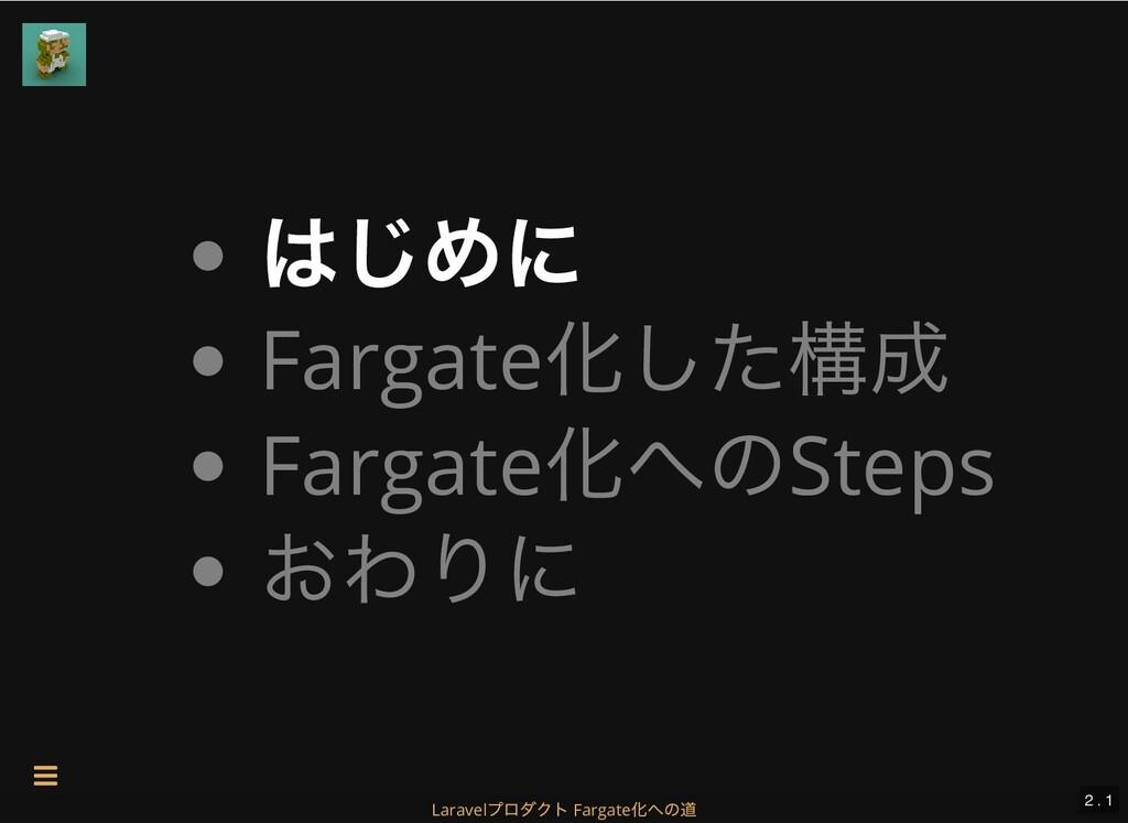 はじめに Fargate 化した構成 Fargate 化へのSteps おわりに 2 . 1 ...