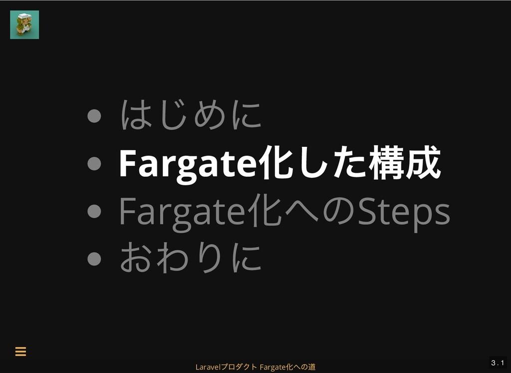 はじめに Fargate 化した構成 Fargate 化へのSteps おわりに 3 . 1 ...